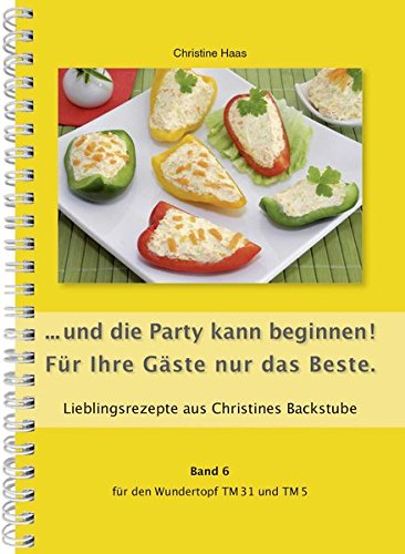 ...und die Party kann beginnen! Für Ihre Gäste nur das Beste. Für den TM31 und TM5 (Lieblingsrezepte aus Christines Backstube, Christine Haas, Band 6) (... für den Wundertopf TM31 und TM5)