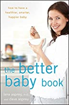 The Better Baby Book: How to Have a Healthier, Smarter, Happier Baby