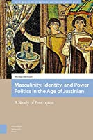 Masculinity, Identity, and Power Politics in the Age of Justinian: A Study of Procopius (Social Worlds of Late Antiquity and the Early Middle Ages)