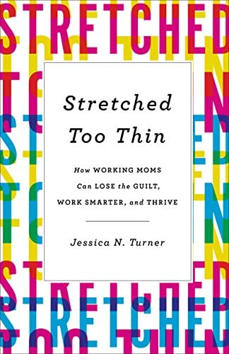 Stretched Too Thin How Working Moms Can Lose the Guilt Work Smarter and Thrive product image