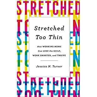 Stretched Too Thin How Working Moms Can Lose the Guilt, Work Smarter, and Thrive