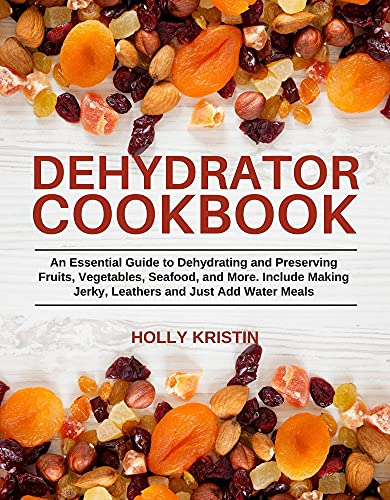 Dehydrator Cookbook: An Essential Guide to Dehydrating and Preserving Fruits, Vegetables, Meats, and Seafood. Include Making Jerky, Leathers and Just Add Water Meals by [Holly Kristin]