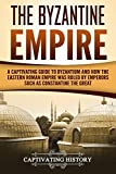 The Byzantine Empire: A Captivating Guide to Byzantium and How the Eastern Roman Empire Was Ruled by Emperors such as Constantine the Great and Justinian (Captivating History)