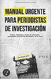 MANUAL URGENTE PARA PERIODISTAS DE INVESTIGACIÓN: Técnica, metodología, fuentes de información,...