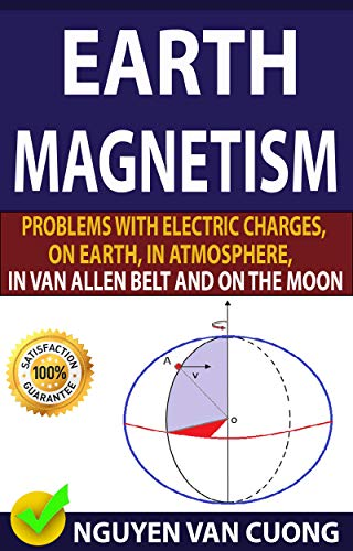 EARTH MAGNETISM: Problems With Electric Charges, On Earth, In Atmosphere, In Van Allen Belt And On The Moon (English Edition)