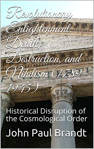 Revolutionary Enlightenment: Death, Destruction, and Nihilism (1789-1945) : Historical Disruption of the Cosmological Order (English Edition)