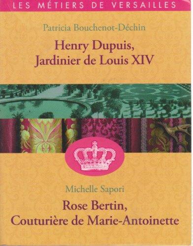 HENRY DUPUIS, JARDINIER DE LOUIS XIV / ROSE BERTIN, LA COUTURIERE DE MARIE-ANTOINETTE (LES METIERS DE VERSAILLES)