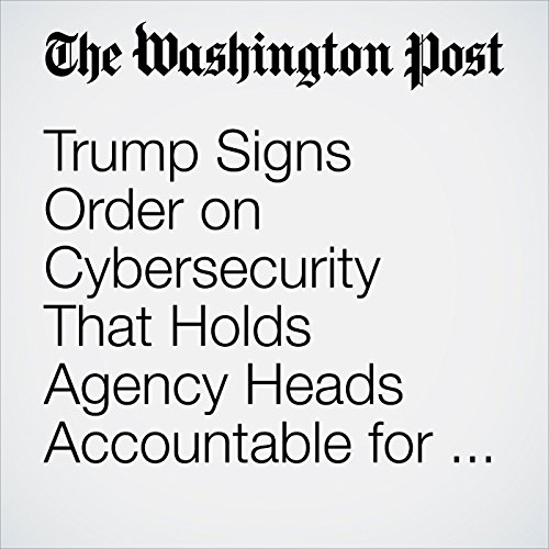 Trump Signs Order on Cybersecurity That Holds Agency Heads Accountable for Network Attacks copertina