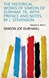 The historical works of Simeon of Durham, tr., with preface and notes, by J. Stevenson Volume 3, Part 2 (English Edition)