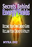 Secrets Behind Energy Fields: Become Your Own Energy Guru.  Reclaim Your Energy & Vitality (Energy Healing Secrets Series Book 2) (English Edition)