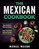 The Mexican Cookbook: Easy Authentic Mexican Recipes. Enjoy Traditional Mexican Cuisine