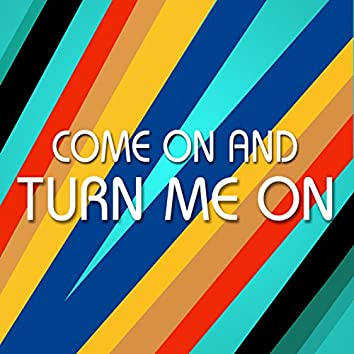 Come On and Turn Me On