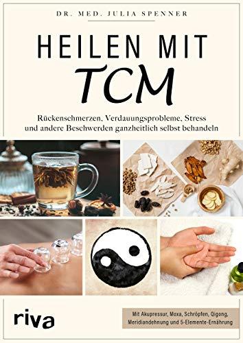 Heilen mit TCM: Rückenschmerzen, Verdauungsprobleme, Stress und andere Beschwerden ganzheitlich selbst behandeln. Mit Akupressur, Moxa, Schröpfen, Qigong, Meridiandehnung und 5-Elemente-Ernährung