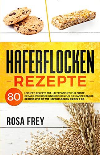 HAFERFLOCKEN REZEPTE: 80 leckere Rezepte mit Haferflocken für Brote, Gebäck, Porridge und Cookies für die ganze Familie. Gesund und Fit mit Haferflocken Riegel & Co. (Haferflocken Buch 1)
