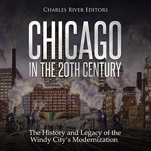 Chicago in the 20th Century: The History and Legacy of the Windy City's Modernization audiobook cover art
