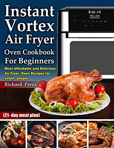 Instant Vortex Air Fryer Oven Cookbook for beginners: Most Affordable and Delicious Air Fryer Oven Recipes for smart people (21- day meal plan)