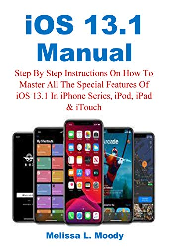 iOS 13.1 Manual: Step By Step Instructions On How To Master All The Special Features Of iOS 13.1 In iPhone Series, iPod, iPad & iTouch (English Edition)