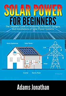 Solar Power for Beginners: The Ultimate Guide on Mastering the Basics, Designs, and Installations of Solar Power Systems