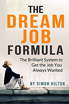 The Dream Job Formula: The brilliant system to get the job you've always wanted. (Love Your Life) by [Simon Hilton]