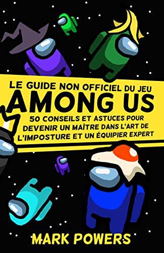 Le guide non officiel du jeu 'Among Us': 50 conseils et astuces pour devenir un maître dans l'art de l'imposture et un équipier expert (50 Tips and Tricks ... Video Game Guide Series) (French Edition)