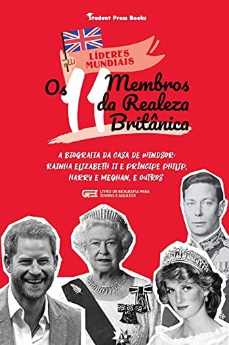 Os 11 Membros da Realeza Britânica: A Biografia da Casa de Windsor: Rainha Elizabeth II e Príncipe Philip, Harry e Meghan, e Outros (Livro de Biografia para Jovens e Adultos) (1) (Líderes Mundiais)