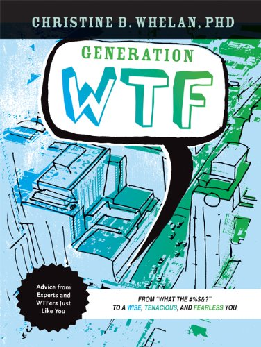 Generation WTF: From What the #$%&! to a Wise, Tenacious, and Fearless You: Advice on How to Get There from Experts and