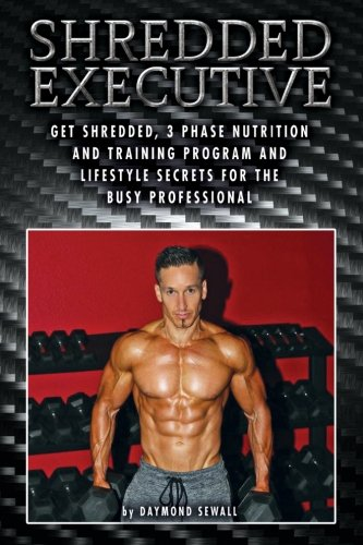 Shredded Executive: Get Shredded, 3 Phase Nutrition and Training Program and Lifestyle Secrets For T