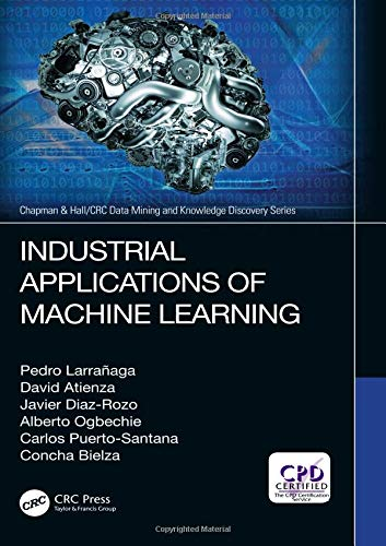 Industrial Applications of Machine Learning (Chapman & Hall/CRC Data Mining and Knowledge Discovery Series)