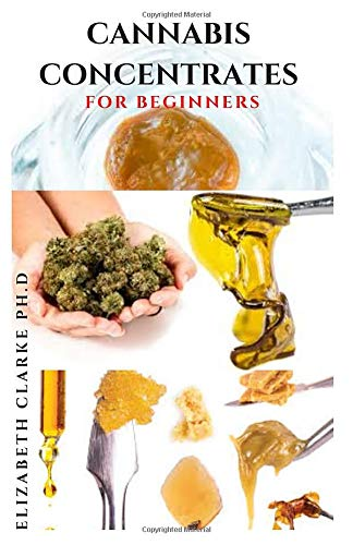CANNABIS CONCENTRATES FOR BEGINNERS: Everything You Need To Know On Cannabis Concentrate And Step By Step Guide To Making It on Your Own