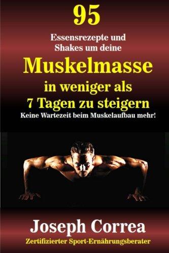 95 Essensrezepte und Shakes um deine Muskelmasse in weniger als 7 Tagen zu steigern: Keine Wartezeit beim Muskelaufbau mehr!