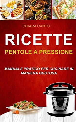 Ricette: Collezione: Pentole a pressione: Manuale pratico per cucinare in maniera gustosa: Cucinare con la pentola a pressione: le migliori ricette per pentola a pressione: (Ricette Facili e Gustose)