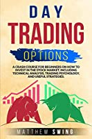 Day Trading Options: A Crash Course for Beginners on How to Invest in the Stock Market, Including Technical Analysis, Trading Psychology, and Useful Strategies. (Options Trading)