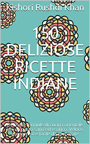 150 deliziose ricette indiane: Deliziose formule di cucina orientale per un pasto sano ed esotico. Veloce, economico e facile da preparare (Italian Edition)