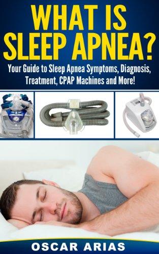 What is Sleep Apnea?: Your Guide to Sleep Apnea Symptoms, Diagnosis, Treatment, CPAP Machines and...