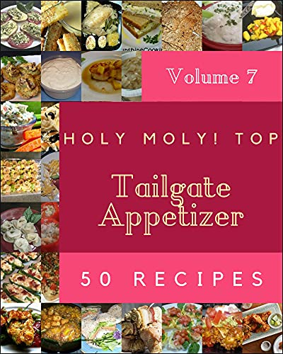 Holy Moly! Top 50 Tailgate Appetizer Recipes Volume 7: Discover Tailgate Appetizer Cookbook NOW! (English Edition)
