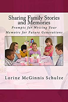 Sharing Family Stories and Memories: Prompts for Writing Your Memoirs for Future Generations by [Lorine McGinnis Schulze]