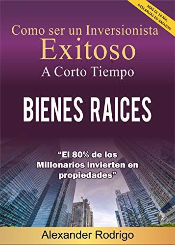 COMO SER EL MEJOR INVERSIONISTA EXITOSO A CORTO TIEMPO EN BIENES RAÍCES: El 80% de los millonarios invierten en Propiedades eBook: Rodrigo, Alexander: Amazon.es: Tienda Kindle