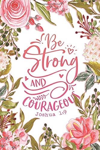 Be Strong and Courageous: Religious Gratitude Journal for Women to Write In | Floral Design Notebook with Christian Quote on Cover | Joshua 1:9 (Christian Gratitude Journals for Women Series)