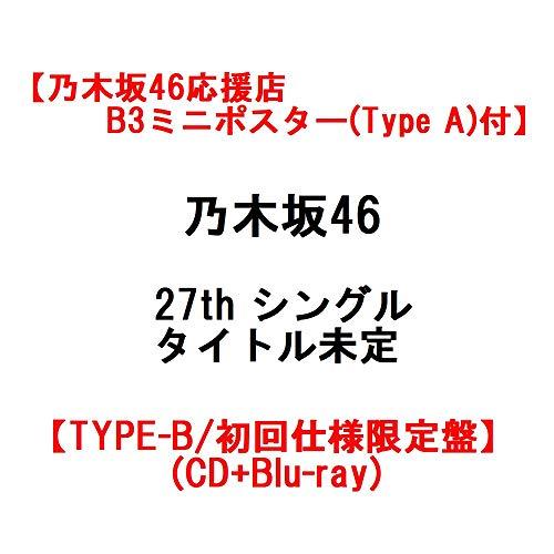 【乃木坂46応援店B3ミニポスター(Type A)付】 乃木坂46 27th シングル タイトル未定 【TYPE-B/初回仕様限定盤】(CD+Blu-ray)