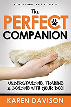 The Perfect Companion - Understanding, Training and Bonding with your Dog!: 2017 Revised and Extended Edition . (Positive Dog Training Series Book 1) by [Karen Davison]