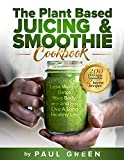 The Plant Based Juicing And Smoothie Cookbook: 200 Delicious Smoothie & Juicing Recipes To Lose Weight, Detox Your Body and Live A Long Healthy Life