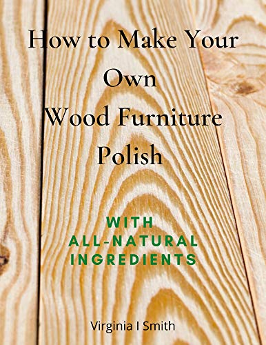 How to Make Your Own Wood Furniture Polish With All-Natural Ingredients: Easy-to-Make...