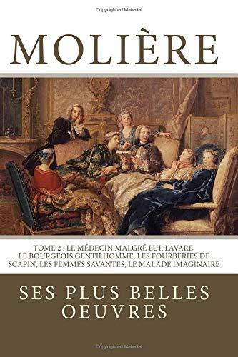 Molière: la collection complète de ses plus belles oeuvres: TOME 2 : Le Médecin malgré lui, L'Avare, Le Bourgeois gentilhomme, Les Fourberies de Scapin, Les Femmes savantes, Le Malade imaginaire