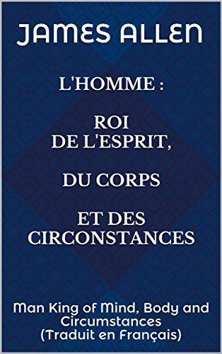 Download L'Homme : Roi de l'Esprit, du Corps et des Circonstances: Man King of Mind, Body and Circumstances (Traduit en Français) (James Allen) (French Edition) B07DLLXB8Q