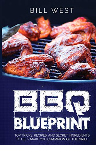 BBQ Blueprint (B&W Edition): Top Tricks, Recipes, and Secret Ingredients To Help Make you Champion Of The Grill