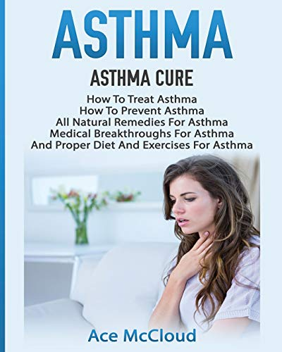 Asthma: Asthma Cure: How To Treat Asthma: How To Prevent Asthma, All Natural Remedies For Asthma, Medical Breakthroughs For Asthma, And Proper Diet Breathing Techniques & Medical Solutions