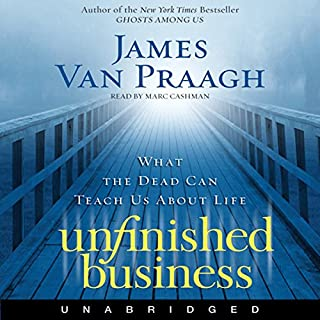 Unfinished Business     What the Dead Can Teach Us About Life              By:                                                                                                                                 James Van Praagh                               Narrated by:                                                                                                                                 Marc Cashman                      Length: 6 hrs and 54 mins     16 ratings     Overall 4.4