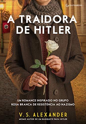 A traidora de Hitler: Um romance inspirado no grupo Rosa Branca de resistência ao nazismo