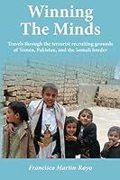Winning The Minds: Travels through the terrorist recruiting grounds of Yemen, Pakistan, and the Somali border by Francisco Martin-Rayo(2012-08-27)