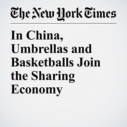 In China, Umbrellas and Basketballs Join the Sharing Economy | Amy Qin